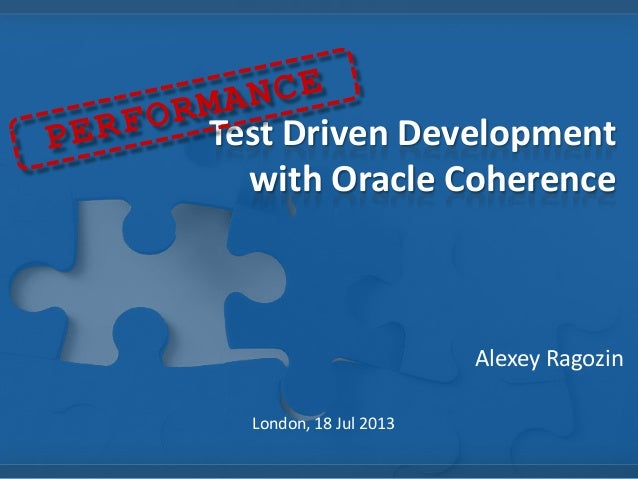 Test Driven Development with Oracle Coherence Alexey Ragozin London, 18 Jul 2013