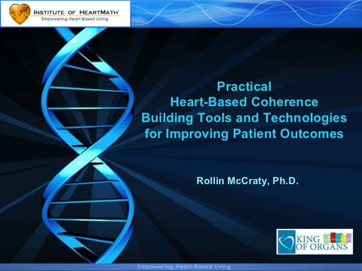 Practical Heart-Based Coherence Building Tools and Technologies for Improving Patient Outcomes Rollin McCraty, Ph.D.