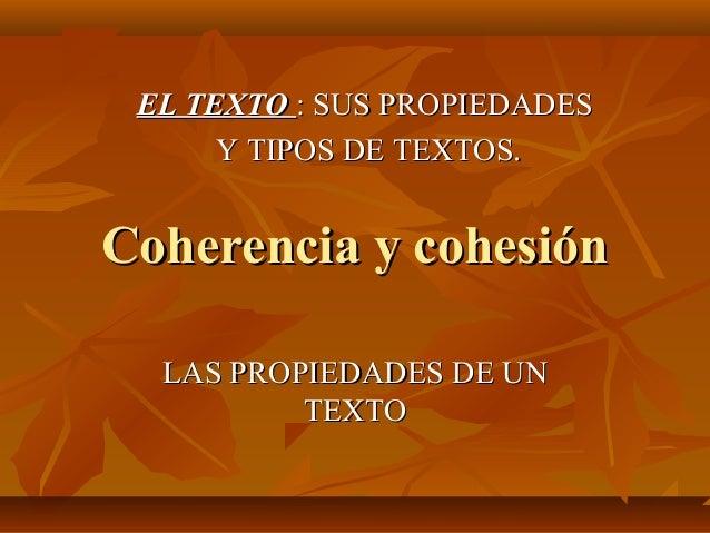 Coherencia y cohesiónCoherencia y cohesión LAS PROPIEDADES DE UNLAS PROPIEDADES DE UN TEXTOTEXTO EL TEXTOEL TEXTO : SUS PR...