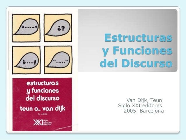 Estructurasy Funcionesdel Discurso      Van Dijk, Teun.   Siglo XXI editores.     2005. Barcelona