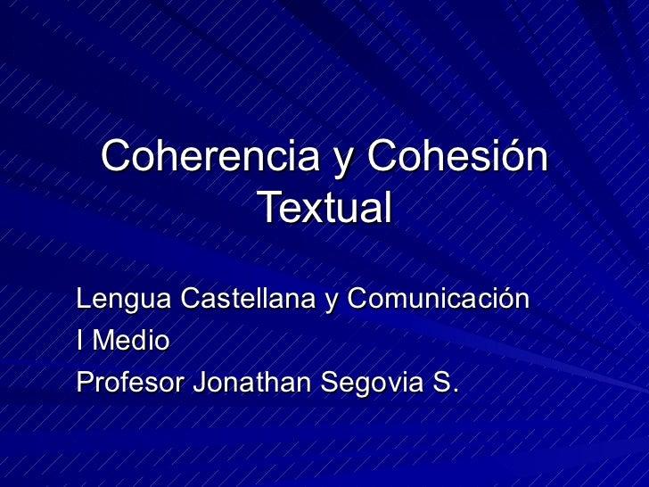Coherencia y Cohesión Textual Lengua Castellana y Comunicación I Medio Profesor Jonathan Segovia S.