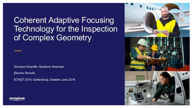 1 Coherent Adaptive Focusing Technology for the Inspection of Complex Geometry Olympus Scientific Solutions Americas ECNDT...