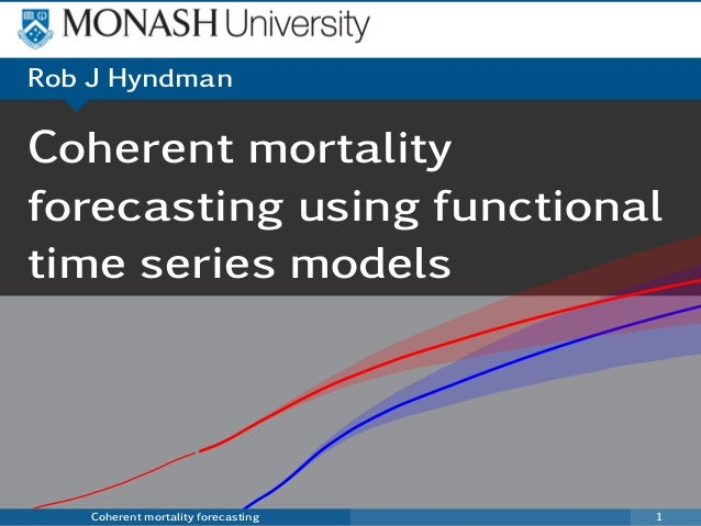Coherent mortality forecasting using functional time series models Coherent mortality forecasting 1 Rob J Hyndman Australi...