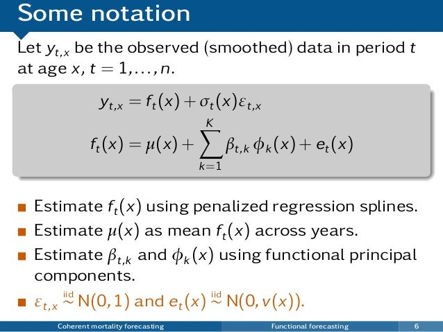 Some notation Let yt,x be the observed (smoothed) data in period t at age x, t = 1,...,n. yt,x = ft(x) + σt(x)εt,x ft(x) =...