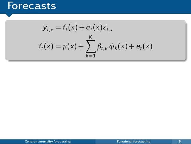 Forecasts yt,x = ft(x) + σt(x)εt,x ft(x) = µ(x) + K k=1 βt,k φk (x) + et(x) Coherent mortality forecasting Functional fore...