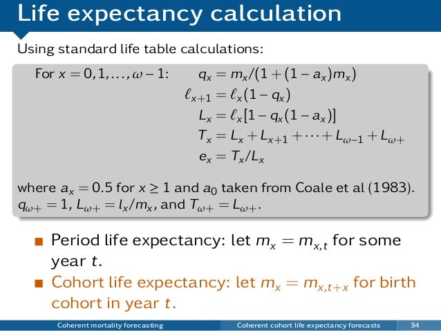Life expectancy calculation Using standard life table calculations: For x = 0,1,...,ω − 1: qx = mx/(1 + (1 − ax)mx) x+1 = ...