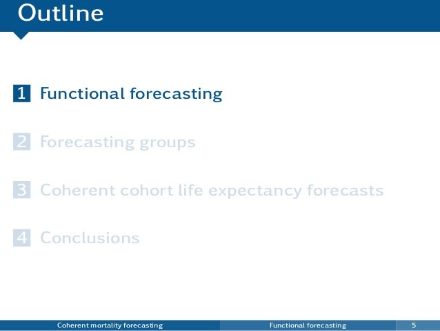 Outline 1 Functional forecasting 2 Forecasting groups 3 Coherent cohort life expectancy forecasts 4 Conclusions Coherent m...