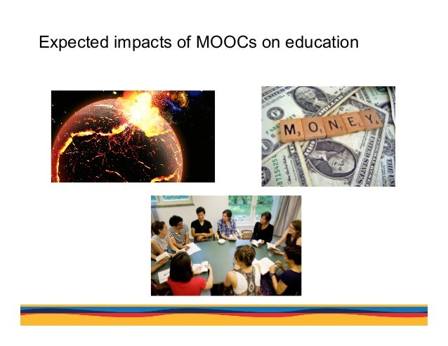 Expected impacts of MOOCs on education The size and openness of MOOCs have the potential to disrupt conventional thinking ...