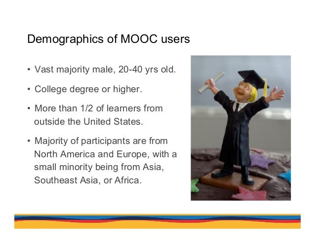 Demographics of MOOC users • Vast majority male, 20-40 yrs old. • College degree or higher. • More than 1/2 of learners...