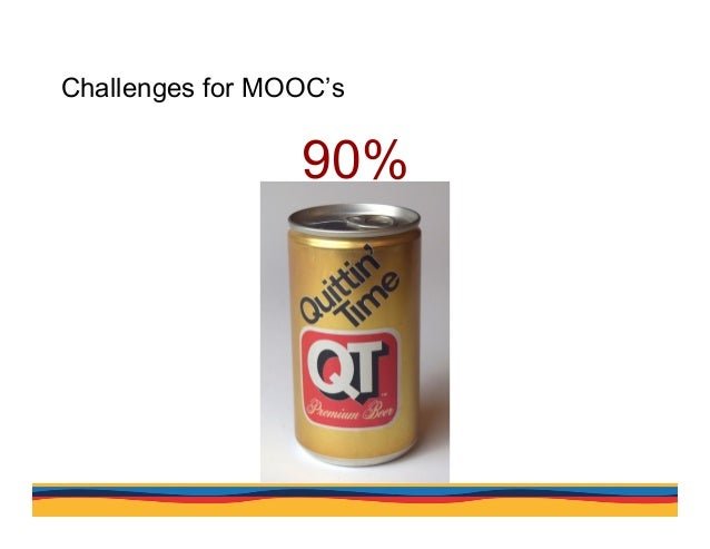 Challenges for MOOC's Completion rates in MOOCs are less than 10%. Why? A lack of incentive, many courses free. Insufficie...