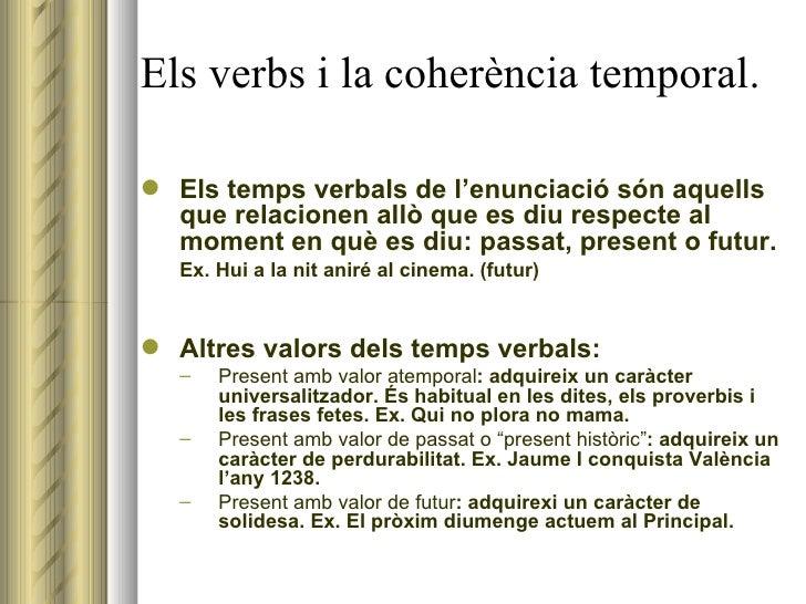 Els verbs i la coherència temporal. <ul><li>Els temps verbals de l'enunciació són aquells que relacionen allò que es diu r...