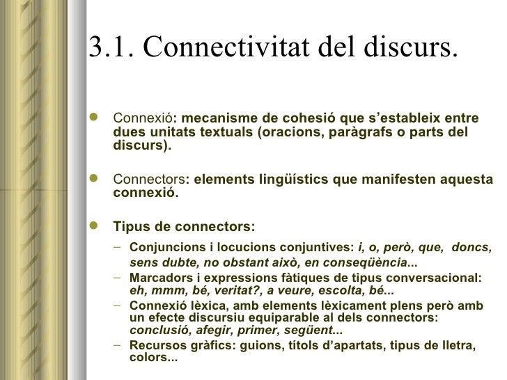 3.1. Connectivitat del discurs. <ul><li>Connexió : mecanisme de cohesió que s'estableix entre dues unitats textuals (oraci...