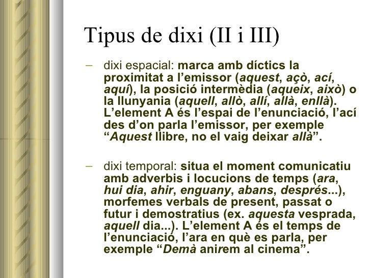 Tipus de dixi (II i III) <ul><ul><li>dixi espacial:  marca amb díctics la proximitat a l'emissor ( aquest ,  açò ,  ací ,...