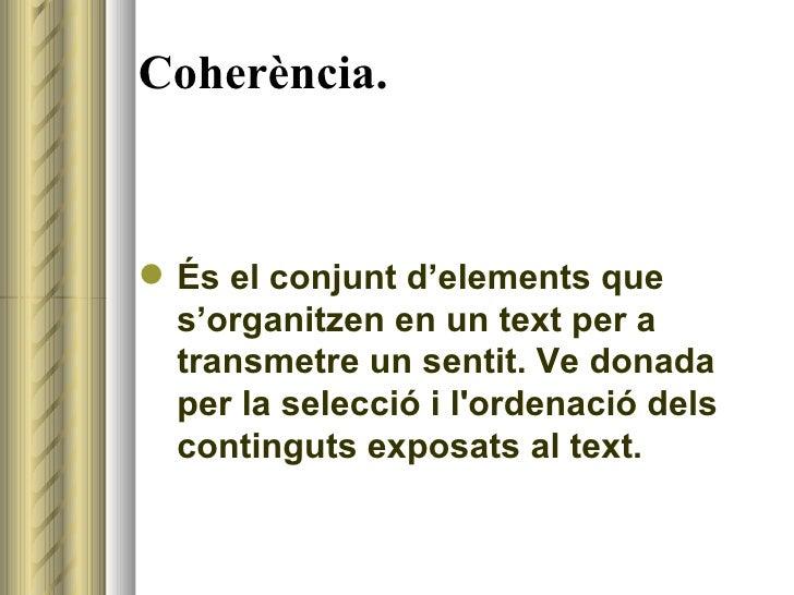Coherència. <ul><li>És el conjunt d'elements que s'organitzen en un text per a transmetre un sentit. Ve donada per la sele...