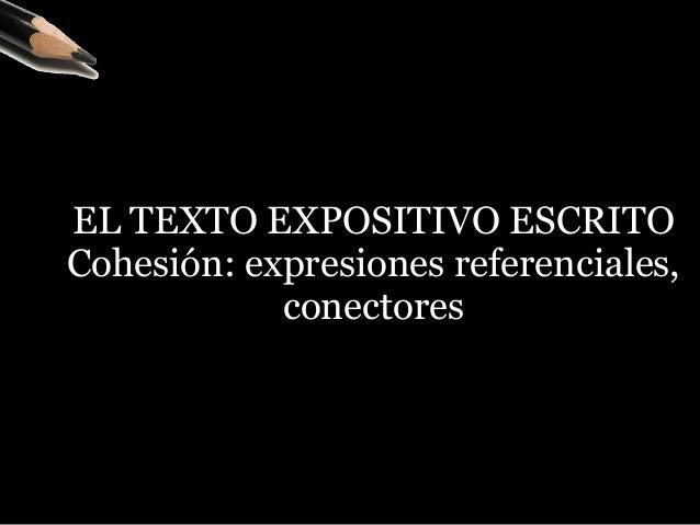 EL TEXTO EXPOSITIVO ESCRITO  Cohesión: expresiones referenciales, conectores