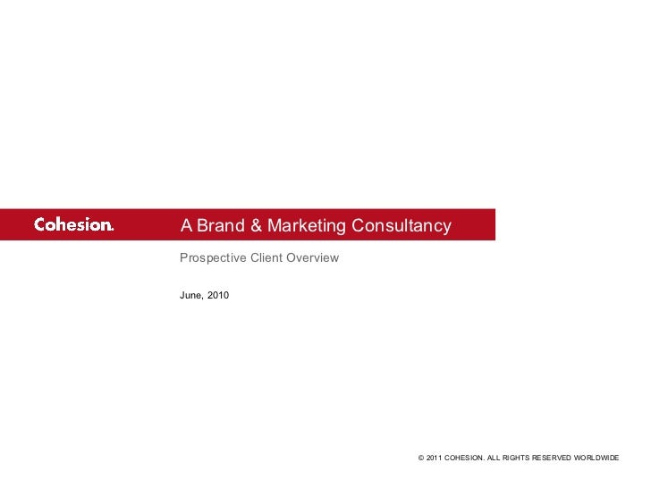 A Brand & Marketing Consultancy Prospective Client Overview June, 2010 © 2011 COHESION. ALL RIGHTS RESERVED WORLDWIDE