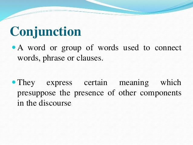 Types of Conjunction Additive: It is structurally coordinate and used to add more information. (and, also, moreover, in ad...