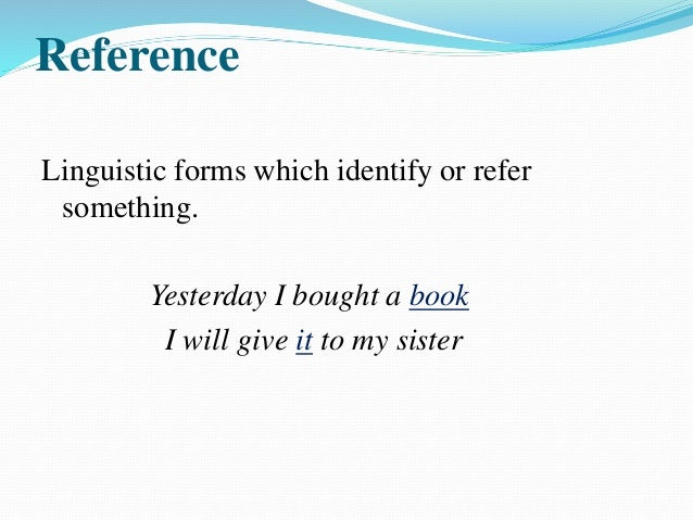 Reference can be categorized into three major types: Personal Reference: I ,me, mine,it,he,she,her etc. I talked to marry....