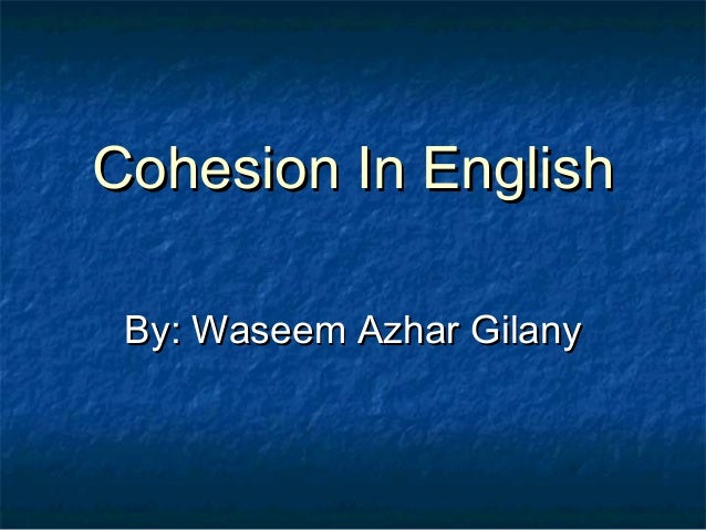 Cohesion In EnglishCohesion In English By: Waseem Azhar GilanyBy: Waseem Azhar Gilany