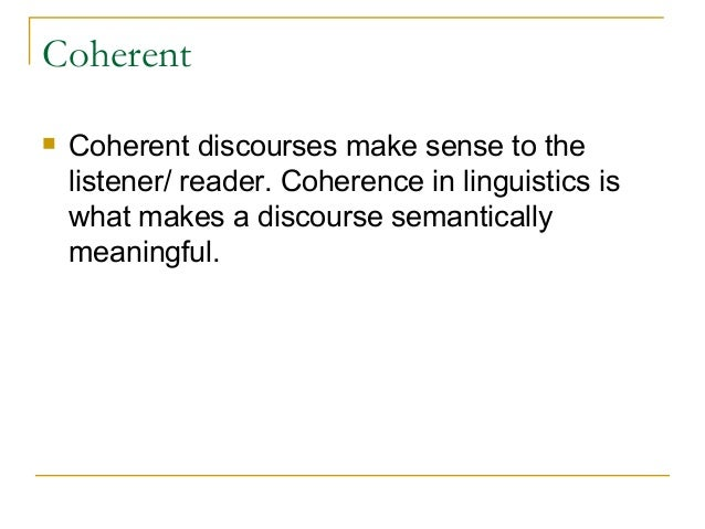 Coherent  Coherent discourses make sense to the listener/ reader. Coherence in linguistics is what makes a discourse sema...