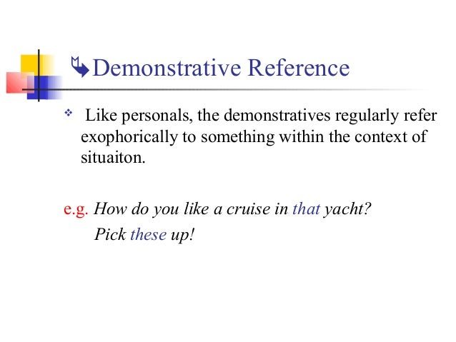 Demonstrative Reference    Like personals, the demonstratives regularly refer    exophorically to something within the c...