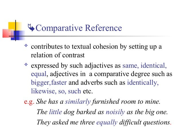 Comparative Reference  contributes to textual cohesion by setting up a   relation of contrast expressed by such adjacti...