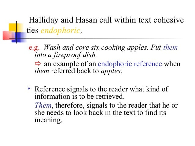 Halliday and Hasan call within text cohesiveties endophoric,e.g. Wash and core six cooking apples. Put them  into a firepr...