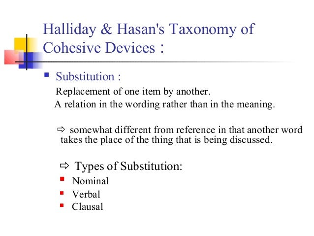 Halliday & Hasans Taxonomy ofCohesive Devices :   Substitution :    Replacement of one item by another.    A relation in ...