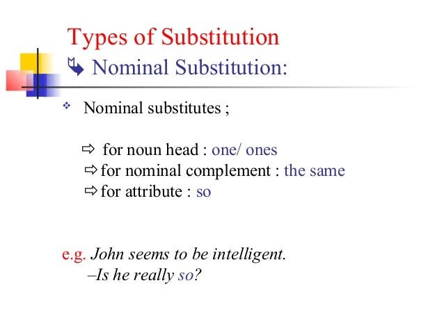 Types of Substitution Nominal Substitution:   Nominal substitutes ;     for noun head : one/ ones    for nominal compl...