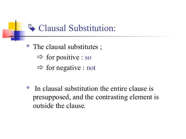  Clausal Substitution:   The clausal substitutes ;      for positive : so      for negative : not   In clausal substi...