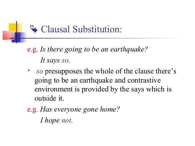  Clausal Substitution:e.g. Is there going to be an earthquake?     It says so. so presupposes the whole of the clause th...