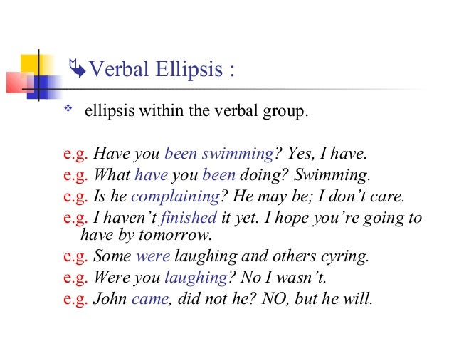 Verbal Ellipsis :   ellipsis within the verbal group.e.g. Have you been swimming? Yes, I have.e.g. What have you been do...