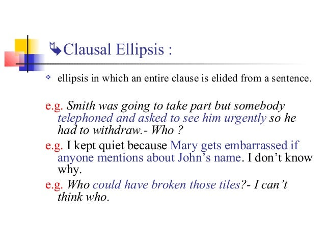 Clausal Ellipsis :   ellipsis in which an entire clause is elided from a sentence.e.g. Smith was going to take part but ...