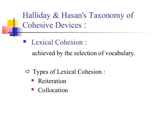 Halliday & Hasans Taxonomy ofCohesive Devices :   Lexical Cohesion :    achieved by the selection of vocabulary. Types o...