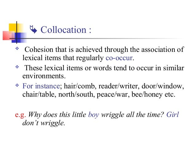  Collocation :    Cohesion that is achieved through the association of    lexical items that regularly co-occur.    The...