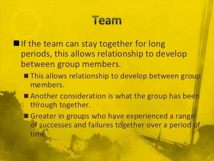 If the team can stay together for long periods, this allows relationship to develop between group members.   This allows...