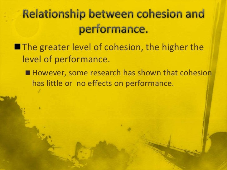 The greater level of cohesion, the higher the level of performance.   However, some research has shown that cohesion    ...