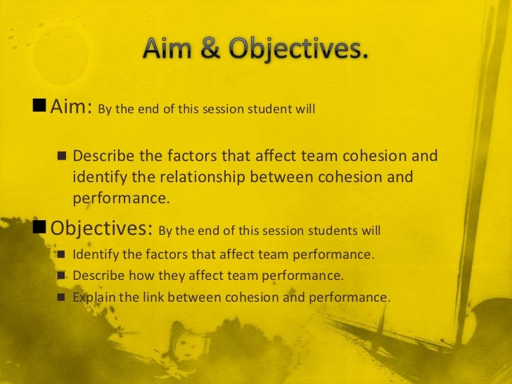 Aim: By the end of this session student will     Describe the factors that affect team cohesion and      identify the re...