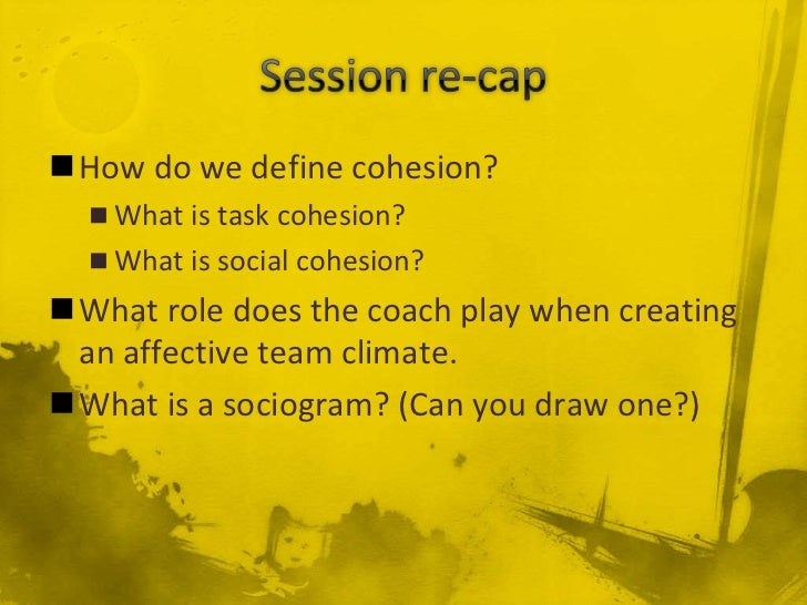 How do we define cohesion?   What is task cohesion?   What is social cohesion?What role does the coach play when creat...