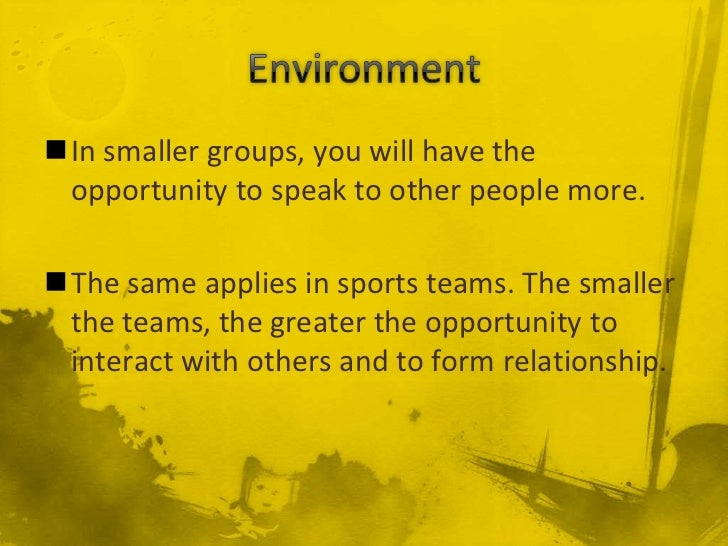 In smaller groups, you will have the opportunity to speak to other people more.The same applies in sports teams. The sma...