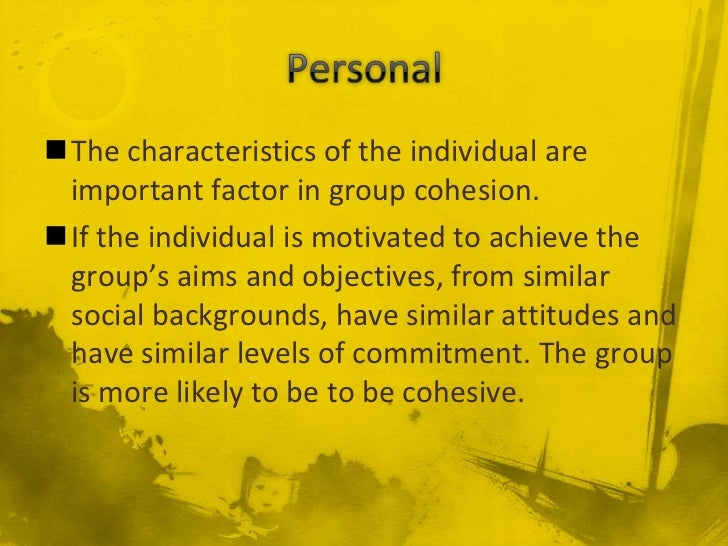 The characteristics of the individual are important factor in group cohesion.If the individual is motivated to achieve t...