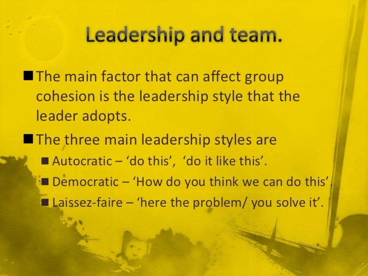The main factor that can affect group cohesion is the leadership style that the leader adopts.The three main leadership ...