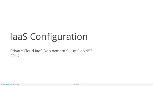 © 2016 IaaS Configuration Private Cloud IaaS Deployment Setup for VNS3 2016