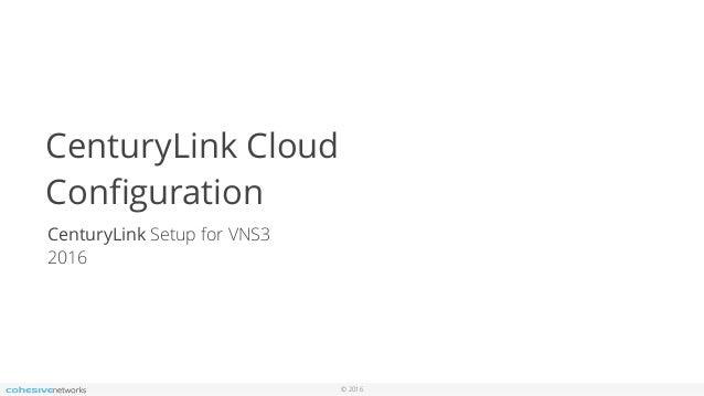 © 2016 CenturyLink Cloud Configuration CenturyLink Setup for VNS3 2016