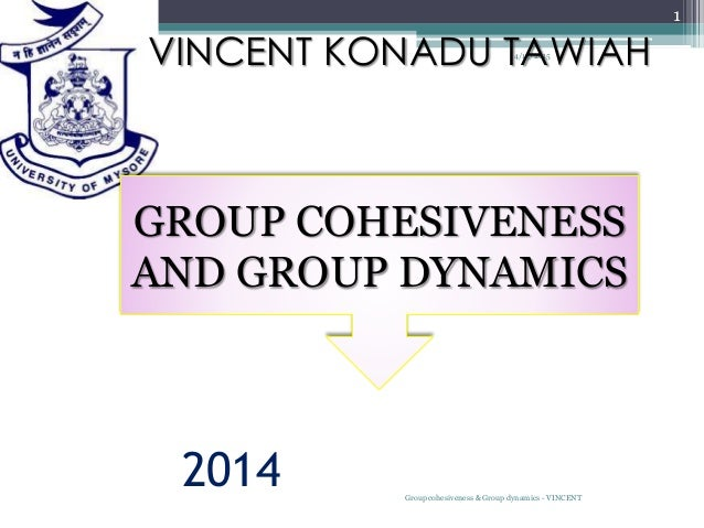 2014 4/13/2015 Group cohesiveness & Group dynamics - VINCENT 1 VINCENT KONADU TAWIAH GROUP COHESIVENESS AND GROUP DYNAMICS