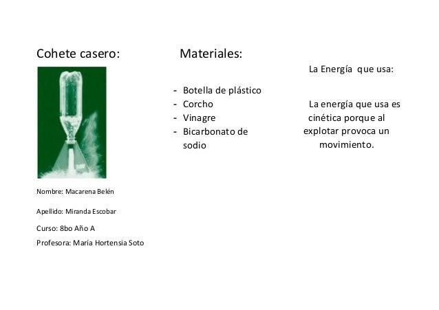 Cohete casero: Nombre: Macarena Belén Apellido: Miranda Escobar Curso: 8bo Año A Profesora: María Hortensia Soto Materiale...