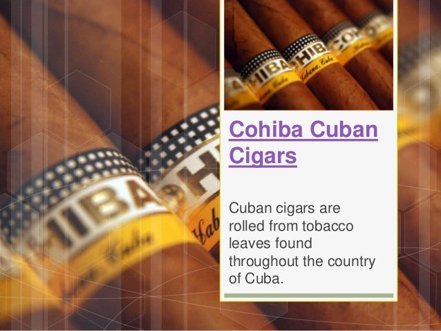 Cohiba Cuban Cigars Cuban cigars are rolled from tobacco leaves found throughout the country of Cuba.