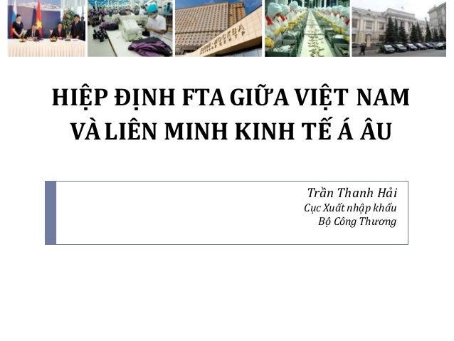 HIỆP ĐỊNH FTAGIỮA VIỆT NAM VÀLIÊN MINH KINH TẾ Á ÂU Trần Thanh Hải Cục Xuất nhập khẩu Bộ Công Thương