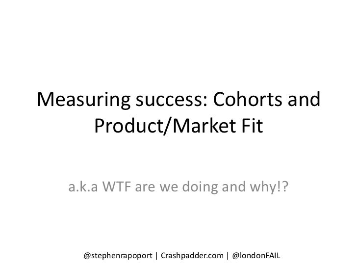 Measuring success: Cohorts and     Product/Market Fit   a.k.a WTF are we doing and why!?     @stephenrapoport | Crashpadde...