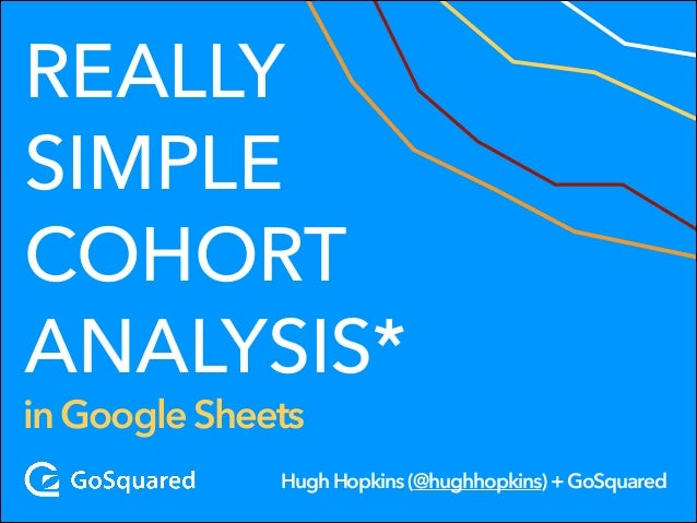 REALLY SIMPLE COHORT ANALYSIS*  in Google Sheets  Hugh Hopkins (@hughhopkins) + GoSquared